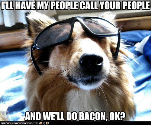 I'LL HAVE MY PEOPLE CALL YOUR PEOPLE AND WE'LL DO BACON, OK?