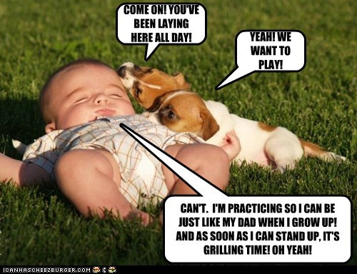 COME ON! YOU'VE BEEN LAYING HERE ALL DAY! YEAH! WE WANT TO PLAY! CAN'T. I'M PRACTICING SO I CAN BE JUST LIKE MY DAD WHEN I GROW UP! AND AS SOON AS I CAN STAND UP, IT'S GRILLING TIME! OH YEAH!
