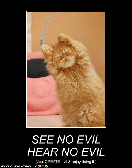 SEE NO EVIL HEAR NO EVIL (Just CREATE evil & enjoy doing it )