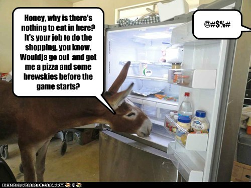 Honey, why is there's nothing to eat in here? It's your job to do the shopping, you know. Wouldja go out and get me a pizza and some brewskies before the game starts? @#$%#