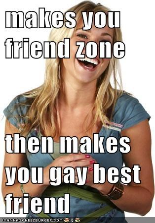 makes you friend zone  then makes you gay best friend