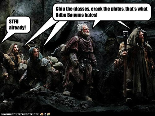Cleverness Here Cleverness Here Cleverness Here Chip the glasses, crack the plates, that's what Bilbo Baggins hates! STFU already!
