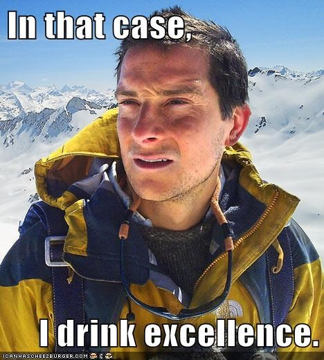 In that case,  I drink excellence.