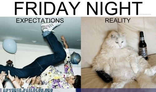 expectation,expectation versus realit,friday night,reality