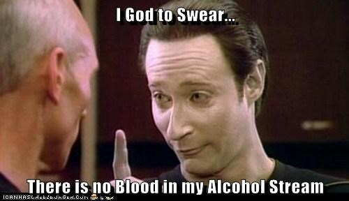 I God to Swear... There is no Blood in my Alcohol Stream
