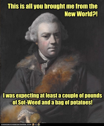 This is all you brought me from the New World?! I was expecting at least a couple of pounds of Sot-Weed and a bag of potatoes!