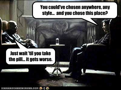 You could've chosen anywhere, any style... and you chose this place? Just wait 'til you take the pill... it gets worse.