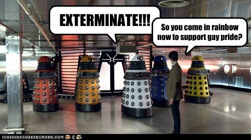 So you come in rainbow now to support gay pride? EXTERMINATE!!!