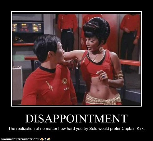 DISAPPOINTMENT The realization of no matter how hard you try Sulu would prefer Captain Kirk.