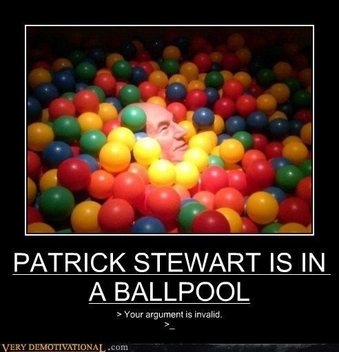 PATRICK STEWART IS IN A BALLPOOL > Your argument is invalid. >_