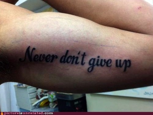 dont-give-up,double negitive,making sense,tattoos,wtf