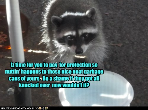 Iz time for you to pay for protection so nuttin' happens to those nice neat garbage cans of yours. Be a shame if they got all knocked over now wouldn't it?
