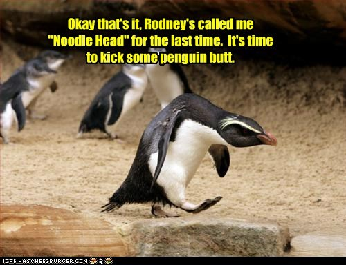 "Okay that's it, Rodney's called me ""Noodle Head"" for the last time. It's time to kick some penguin butt."
