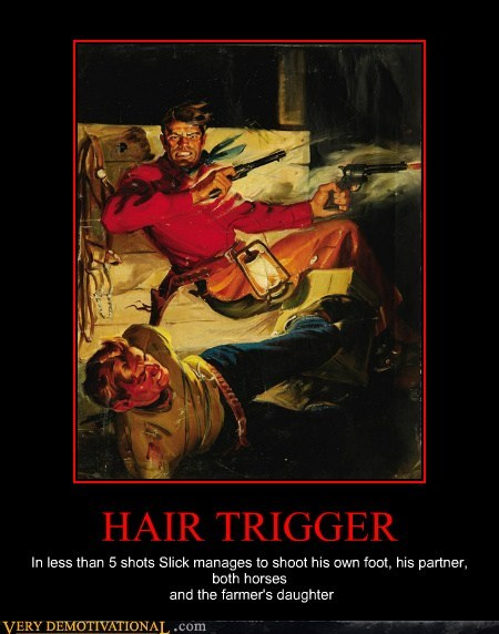 hair trigger,hilarious,slick,unfortunate