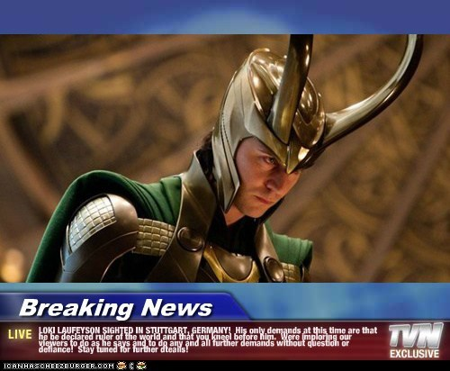Breaking News - LOKI LAUFEYSON SIGHTED IN STUTTGART, GERMANY! His only demands at this time are that he be declared ruler of the world and that you kneel before him. Were imploring our viewers to do as he says and to do any and all further demands without question or defiance! Stay tuned for further dteails!