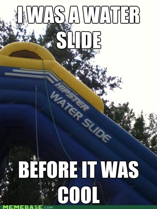 before it was cool,hipster,mainstream,waterslides