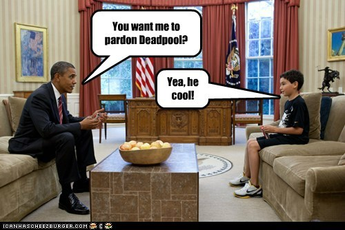 You want me to pardon Deadpool? Yea, he cool!