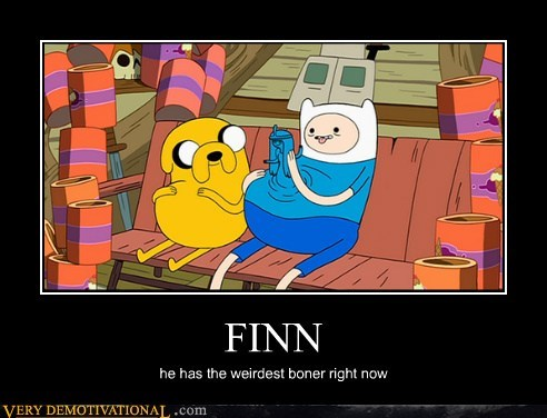 FINN he has the weirdest boner right now