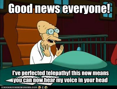 Good news everyone! I've perfected telepathy! this now means you can now hear my voice in your head
