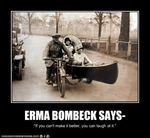 "ERMA BOMBECK SAYS- ""If you can't make it better, you can laugh at it."""