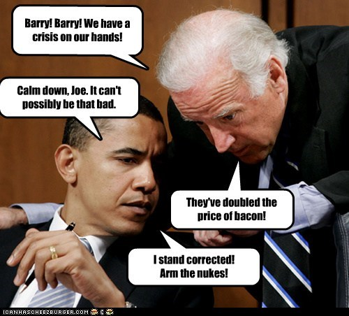 Barry! Barry! We have a crisis on our hands! Calm down, Joe. It can't possibly be that bad. They've doubled the price of bacon! I stand corrected! Arm the nukes!