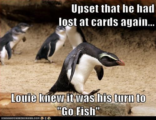 "Upset that he had lost at cards again... Louie knew it was his turn to ""Go Fish"""