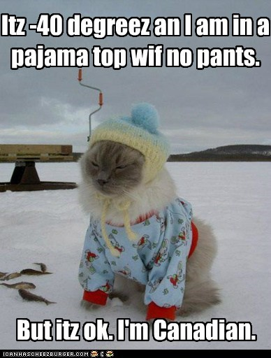 Itz -40 degreez an I am in a pajama top wif no pants. But itz ok. I'm Canadian.