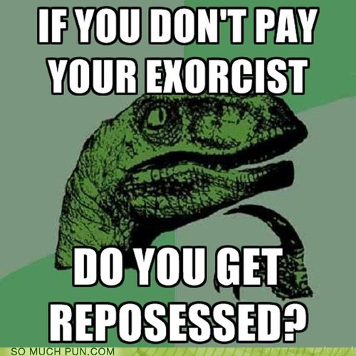 double meaning,exorcism,exorcist,literalism,philosoraptor,possessed,repossessed