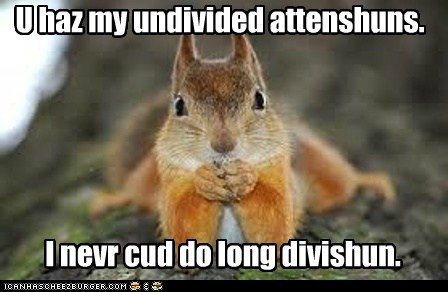 U haz my undivided attenshuns. I nevr cud do long divishun.