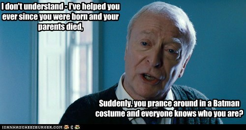 I don't understand - I've helped you ever since you were born and your parents died, Suddenly, you prance around in a Batman costume and everyone knows who you are?