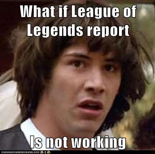 What if League of Legends report Is not working - Memebase - Funny Memes