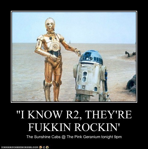 """I KNOW R2, THEY'RE FUKKIN ROCKIN' The Sunshine Cabs @ The Pink Geranium tonight 9pm"