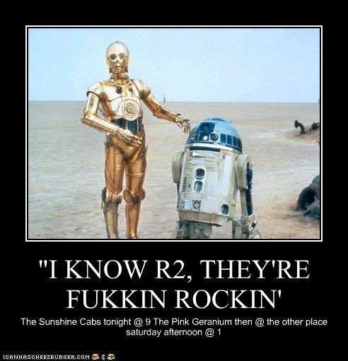 """I KNOW R2, THEY'RE FUKKIN ROCKIN' The Sunshine Cabs tonight @ 9 The Pink Geranium then @ the other place saturday afternoon @ 1"