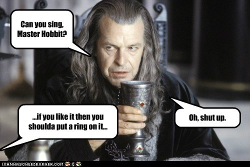 Can you sing, Master Hobbit? ...if you like it then you shoulda put a ring on it... Oh, shut up.