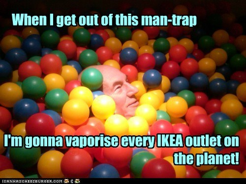 When I get out of this man-trap I'm gonna vaporise every IKEA outlet on the planet!