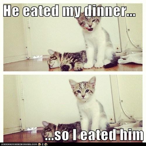 He eated my dinner...  ...so I eated him