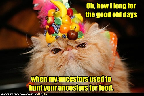Oh, how I long for the good old days when my ancestors used to hunt your ancestors for food.
