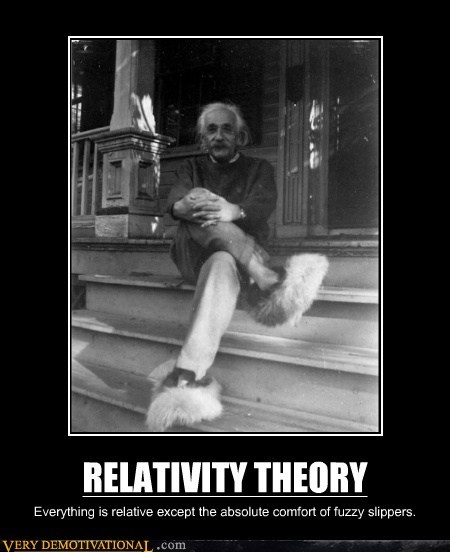 RELATIVITY THEORY Everything is relative except the absolute comfort of fuzzy slippers.