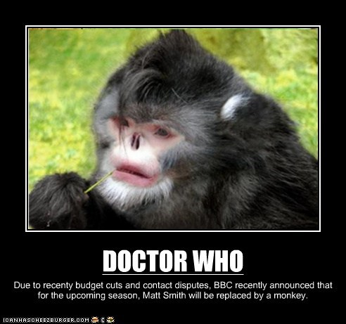 DOCTOR WHO Due to recenty budget cuts and contact disputes, BBC recently announced that for the upcoming season, Matt Smith will be replaced by a monkey.