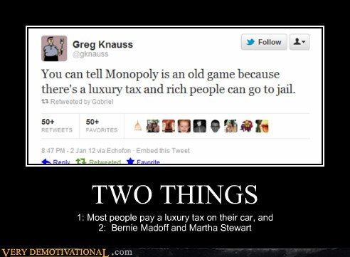 TWO THINGS 1: Most people pay a luxury tax on their car, and 2: Bernie Madoff and Martha Stewart