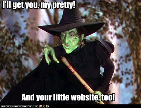 I'll get you, my pretty!                       And your little website, too!