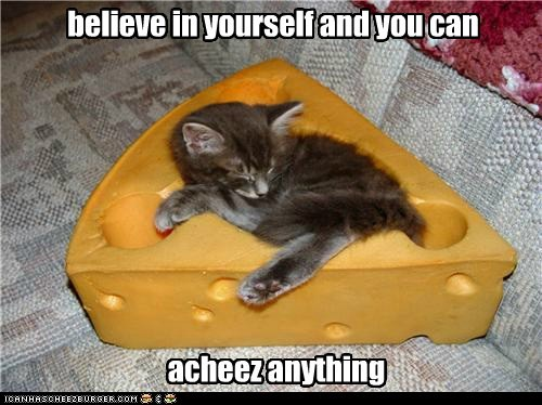believe in yourself and you can acheez anything
