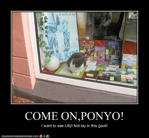 COME ON,PONYO! I want to see Lilly! Not lay in this gack!