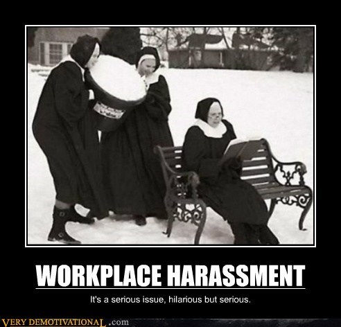 WORKPLACE HARASSMENT It's a serious issue, hilarious but serious.