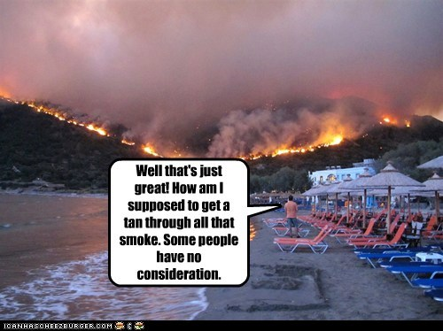 Well that's just great! How am I supposed to get a tan through all that smoke. Some people have no consideration.