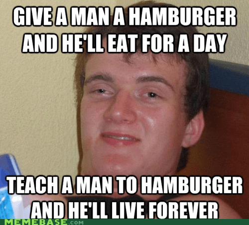 hamburger,high guy,live forever,teach a man to fish