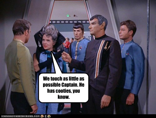 We touch as little as possible Captain. He has cooties, you know.