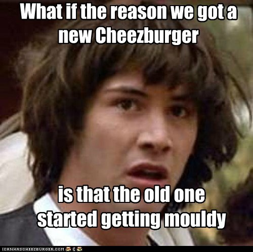 What if the reason we got a new Cheezburger is that the old one started getting mouldy
