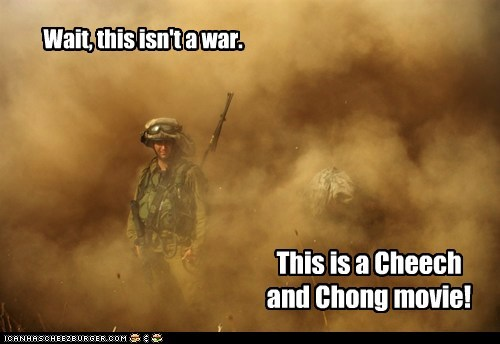 Wait, this isn't a war. This is a Cheech and Chong movie!