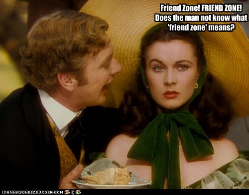 Friend Zone! FRIEND ZONE! Does the man not know what 'friend zone' means?